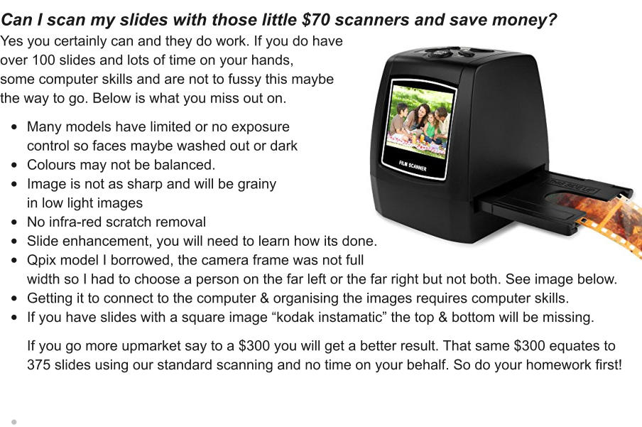 "Can I scan my slides with those little $70 scanners and save money? Yes you certainly can and they do work. If you do have  over 100 slides and lots of time on your hands, some computer skills and are not to fussy this maybe  the way to go. Below is what you miss out on.    •	Many models have limited or no exposure control so faces maybe washed out or dark •	Colours may not be balanced. •	Image is not as sharp and will be grainyin low light images •	No infra-red scratch removal •	Slide enhancement, you will need to learn how its done. •	Qpix model I borrowed, the camera frame was not full width so I had to choose a person on the far left or the far right but not both. See image below. •	Getting it to connect to the computer & organising the images requires computer skills. •	If you have slides with a square image ""kodak instamatic"" the top & bottom will be missing.   If you go more upmarket say to a $300 you will get a better result. That same $300 equates to 375 slides using our standard scanning and no time on your behalf. So do your homework first! •"